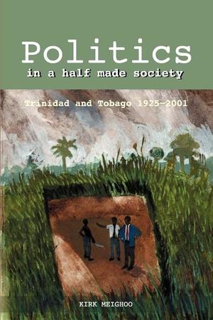 Politics in a Half Made Society: Trinidad & Tobago 1925-2001
