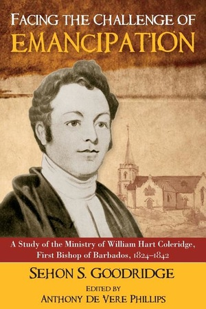 Facing the Challenge of Emancipation: A Study of the Ministry of William Hart Coleridge, First Bishop of Barbados, 1824-1842
