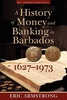 A History of Money and Banking in Barbados 1627-1973